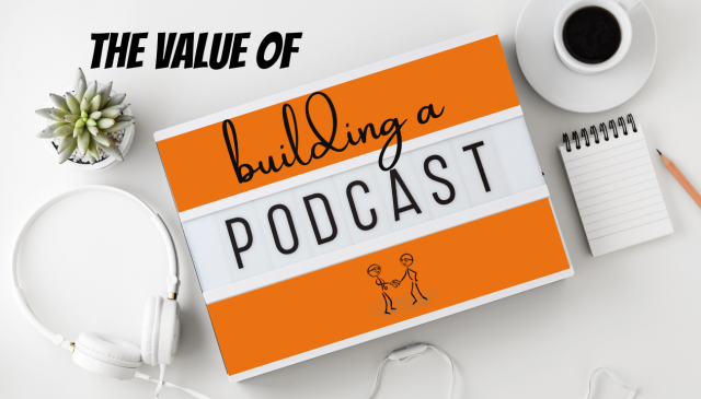 The Value of Building a Podcast